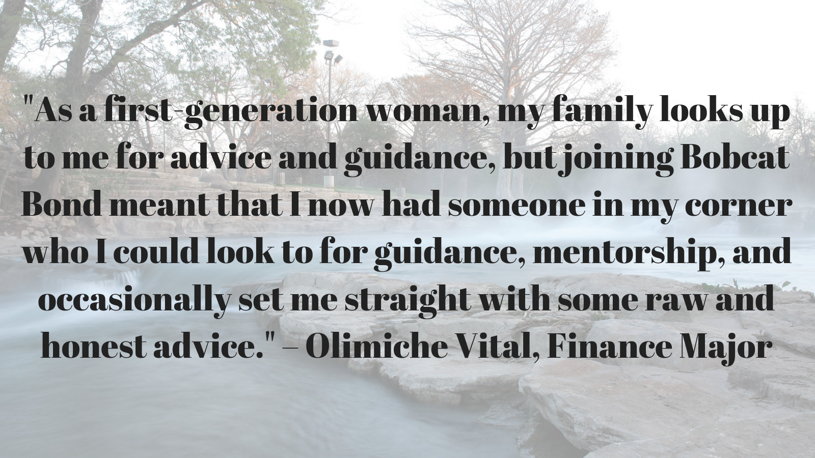 """As a first-generation woman, my family looks up to me for advice and guidance, but joining Bobcat Bond meant that I now had someone in my corner who I could look to for guidance, mentorship, and occasionally set me straight with some raw and honest advice."" – Olimiche Vital, Finance Major"
