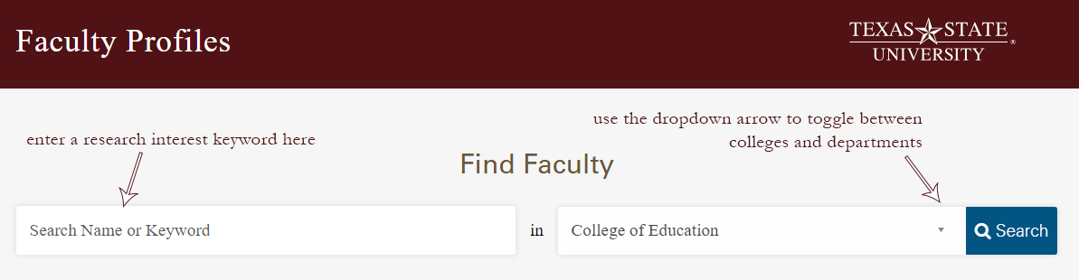 "To use the Faculty Profiles search feature, enter a research interest keyword in the ""Search Name or Keyword"" box, use the dropdown arrow in the next box to toggle between colleges and departments, and hit ""Search"""